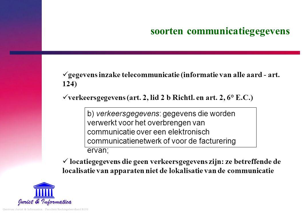 soorten communicatiegegevens gegevens inzake telecommunicatie (informatie van alle aard - art. 124) verkeersgegevens (art. 2, lid 2 b Richtl. en art.
