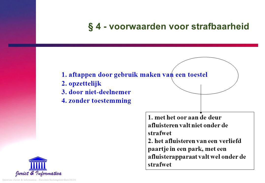 § 4 - voorwaarden voor strafbaarheid 1. aftappen door gebruik maken van een toestel 2. opzettelijk 3. door niet-deelnemer 4. zonder toestemming 1. met