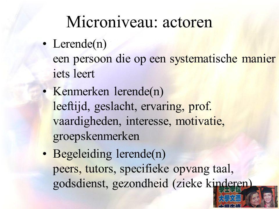 Microniveau: actoren Lerende(n) een persoon die op een systematische manier iets leert Kenmerken lerende(n) leeftijd, geslacht, ervaring, prof.