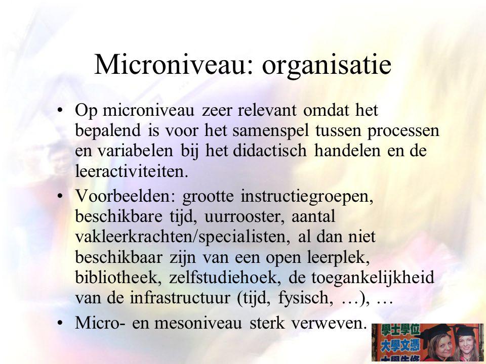 Microniveau: organisatie Op microniveau zeer relevant omdat het bepalend is voor het samenspel tussen processen en variabelen bij het didactisch handelen en de leeractiviteiten.
