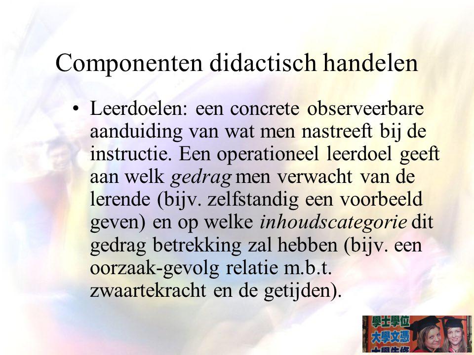 Componenten didactisch handelen Leerdoelen: een concrete observeerbare aanduiding van wat men nastreeft bij de instructie.