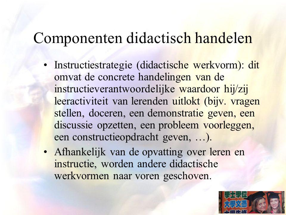 Componenten didactisch handelen Instructiestrategie (didactische werkvorm): dit omvat de concrete handelingen van de instructieverantwoordelijke waardoor hij/zij leeractiviteit van lerenden uitlokt (bijv.