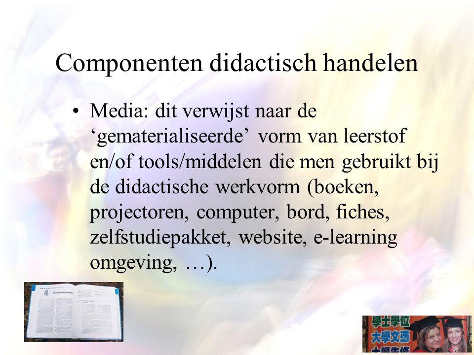 Componenten didactisch handelen Media: dit verwijst naar de 'gematerialiseerde' vorm van leerstof en/of tools/middelen die men gebruikt bij de didactische werkvorm (boeken, projectoren, computer, bord, fiches, zelfstudiepakket, website, e-learning omgeving, …).