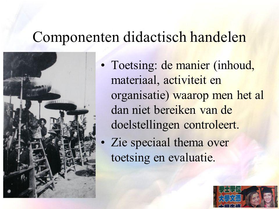 Componenten didactisch handelen Toetsing: de manier (inhoud, materiaal, activiteit en organisatie) waarop men het al dan niet bereiken van de doelstellingen controleert.