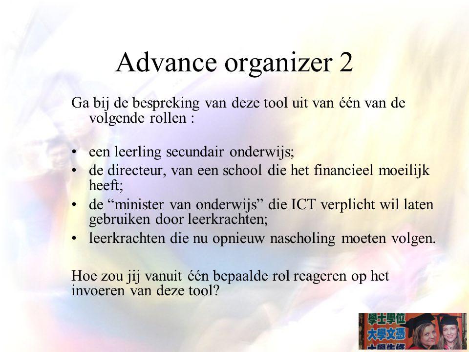 Advance organizer 2 Ga bij de bespreking van deze tool uit van één van de volgende rollen : een leerling secundair onderwijs; de directeur, van een school die het financieel moeilijk heeft; de minister van onderwijs die ICT verplicht wil laten gebruiken door leerkrachten; leerkrachten die nu opnieuw nascholing moeten volgen.