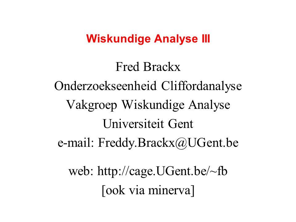 Wiskundige Analyse III Fred Brackx Onderzoekseenheid Cliffordanalyse Vakgroep Wiskundige Analyse Universiteit Gent e-mail: Freddy.Brackx@UGent.be web: