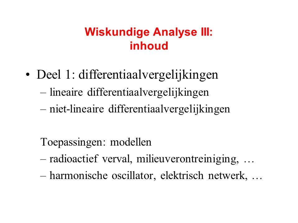 Wiskundige Analyse III: inhoud Deel 1: differentiaalvergelijkingen –lineaire differentiaalvergelijkingen –niet-lineaire differentiaalvergelijkingen To