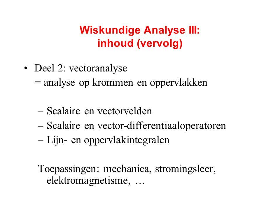 Wiskundige Analyse III: inhoud (vervolg) Deel 2: vectoranalyse = analyse op krommen en oppervlakken –Scalaire en vectorvelden –Scalaire en vector-diff