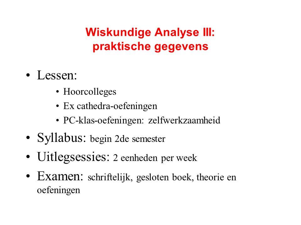 Wiskundige Analyse III: praktische gegevens Lessen: Hoorcolleges Ex cathedra-oefeningen PC-klas-oefeningen: zelfwerkzaamheid Syllabus: begin 2de semes