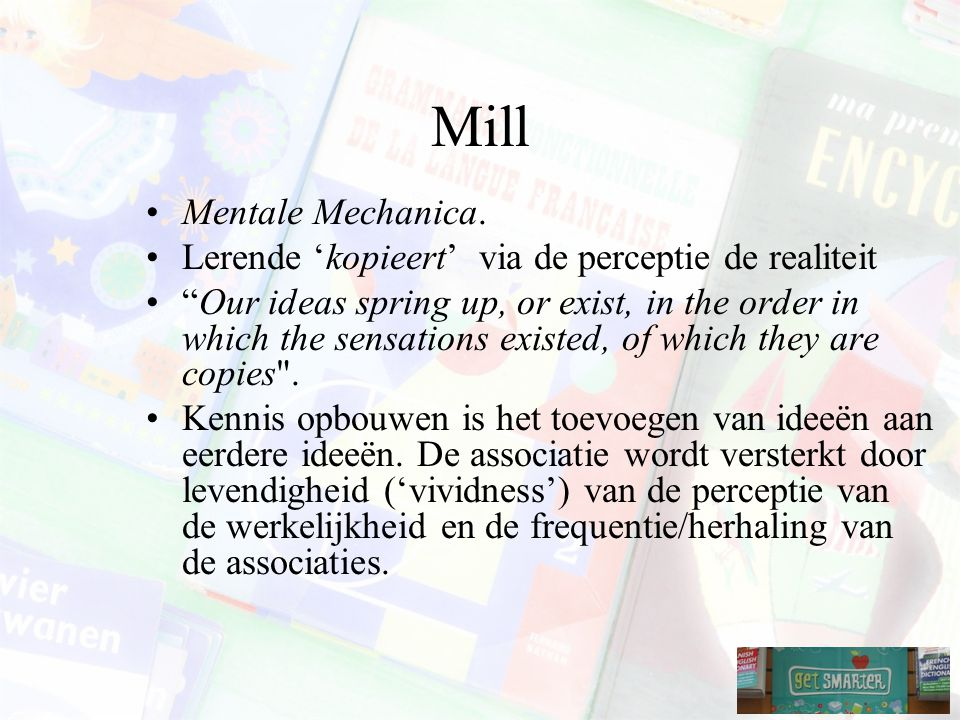 "Mill Mentale Mechanica. Lerende 'kopieert' via de perceptie de realiteit ""Our ideas spring up, or exist, in the order in which the sensations existed,"