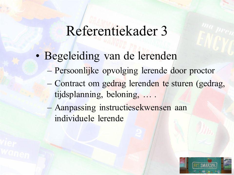 Referentiekader 3 Begeleiding van de lerenden –Persoonlijke opvolging lerende door proctor –Contract om gedrag lerenden te sturen (gedrag, tijdsplanning, beloning, ….