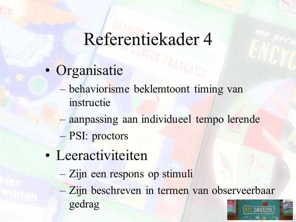 Referentiekader 4 Organisatie –behaviorisme beklemtoont timing van instructie –aanpassing aan individueel tempo lerende –PSI: proctors Leeractiviteiten –Zijn een respons op stimuli –Zijn beschreven in termen van observeerbaar gedrag
