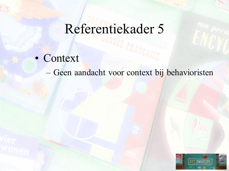 Referentiekader 5 Context –Geen aandacht voor context bij behavioristen