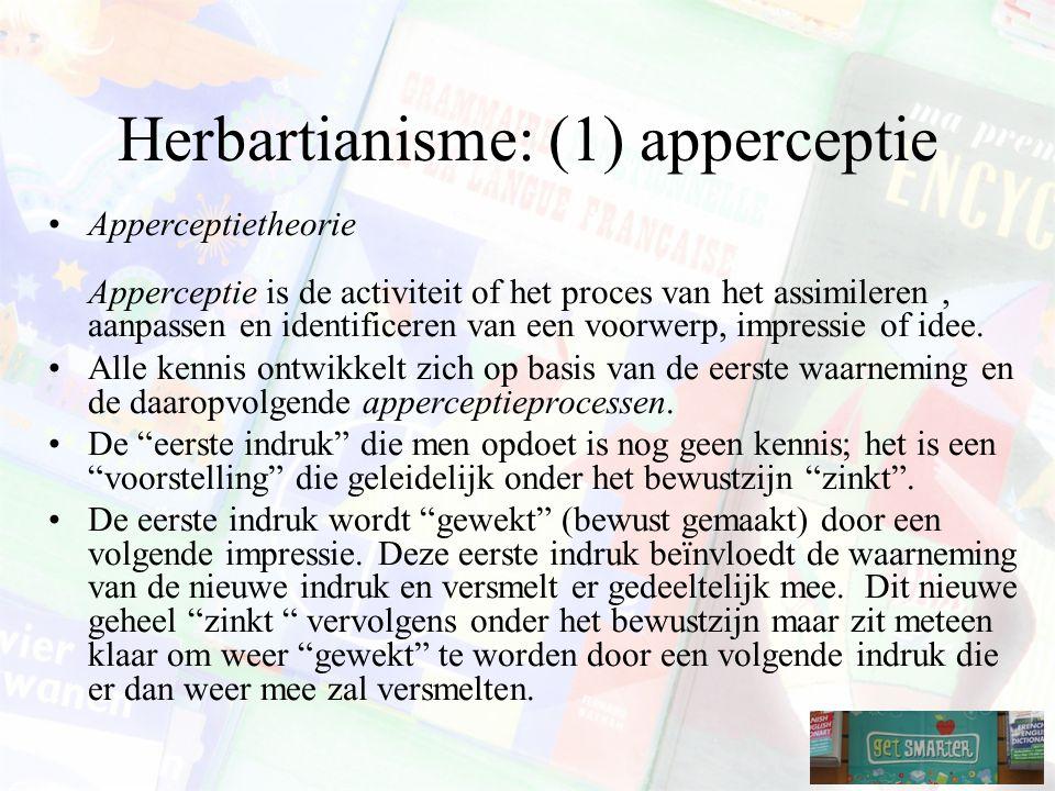 Herbartianisme: (1) apperceptie Apperceptietheorie Apperceptie is de activiteit of het proces van het assimileren, aanpassen en identificeren van een voorwerp, impressie of idee.