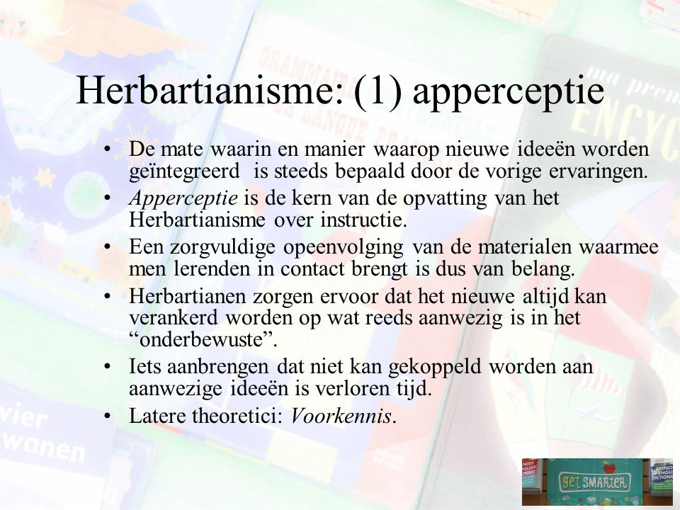 Herbartianisme: (1) apperceptie De mate waarin en manier waarop nieuwe ideeën worden geïntegreerd is steeds bepaald door de vorige ervaringen.
