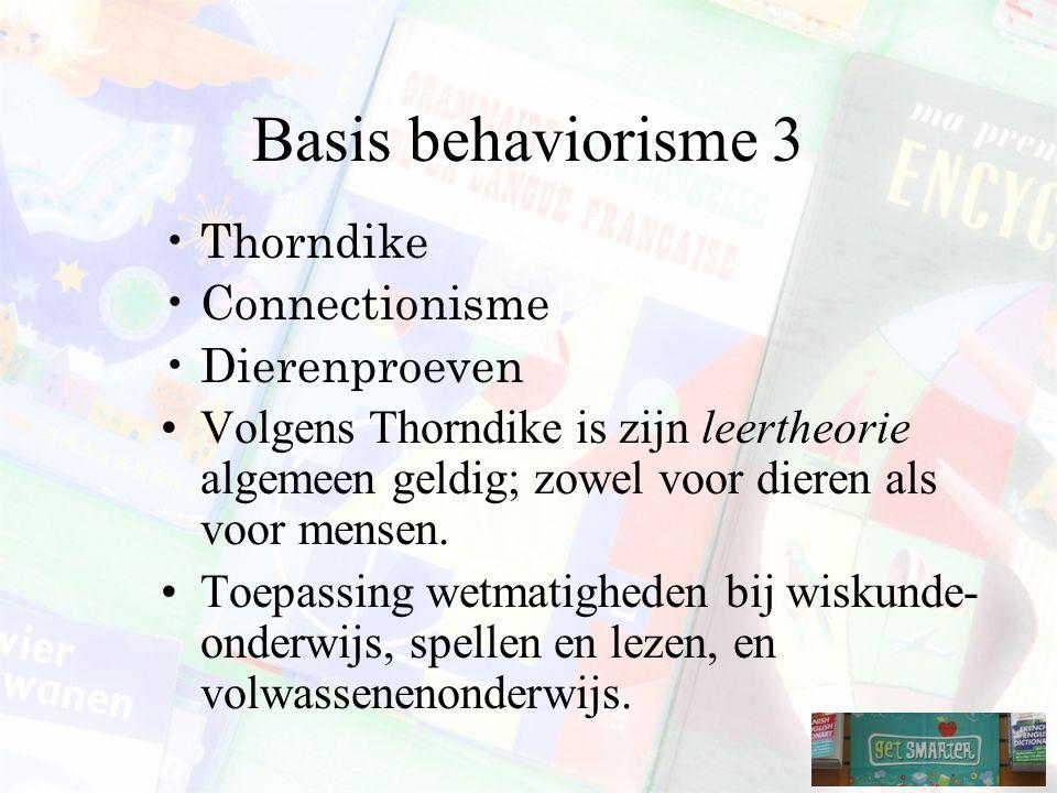 Basis behaviorisme 3 Thorndike Connectionisme Dierenproeven Volgens Thorndike is zijn leertheorie algemeen geldig; zowel voor dieren als voor mensen.
