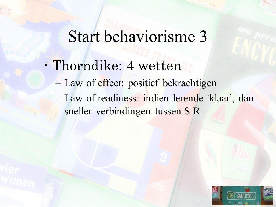 Start behaviorisme 3 Thorndike: 4 wetten –Law of effect: positief bekrachtigen –Law of readiness: indien lerende 'klaar', dan sneller verbindingen tussen S-R