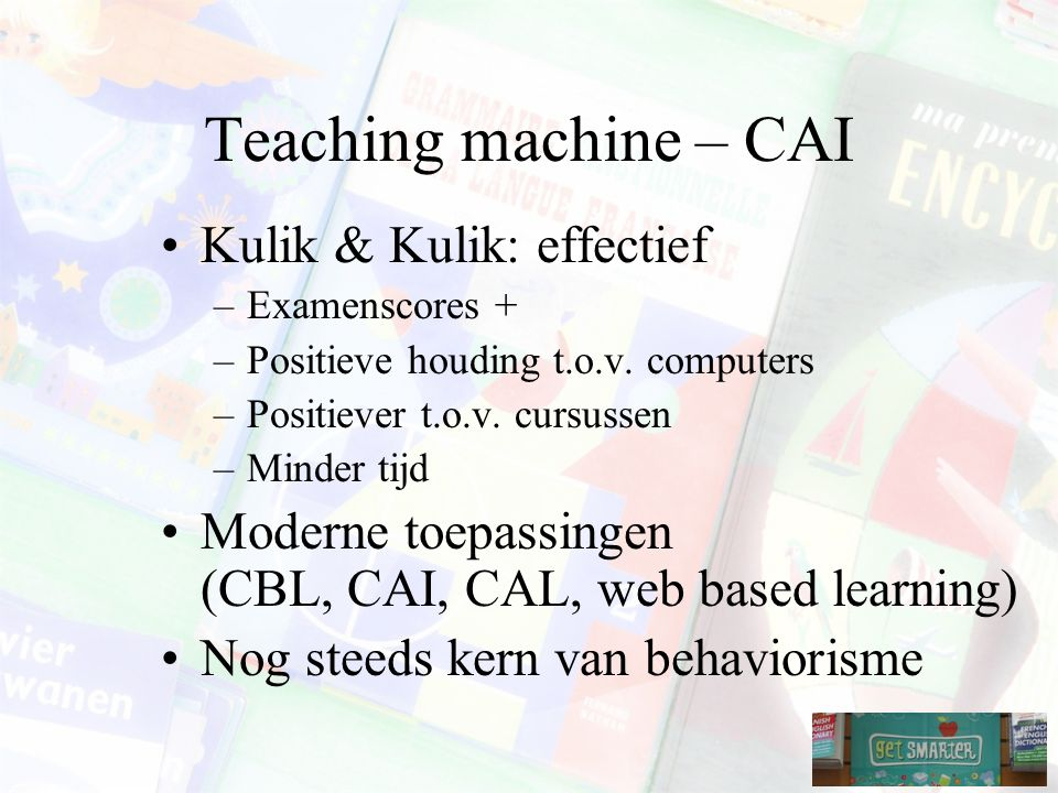 Teaching machine – CAI Kulik & Kulik: effectief –Examenscores + –Positieve houding t.o.v.