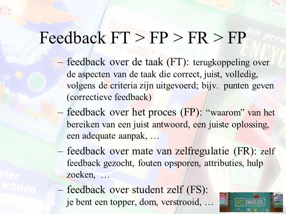 Feedback FT > FP > FR > FP –feedback over de taak (FT): terugkoppeling over de aspecten van de taak die correct, juist, volledig, volgens de criteria zijn uitgevoerd; bijv.