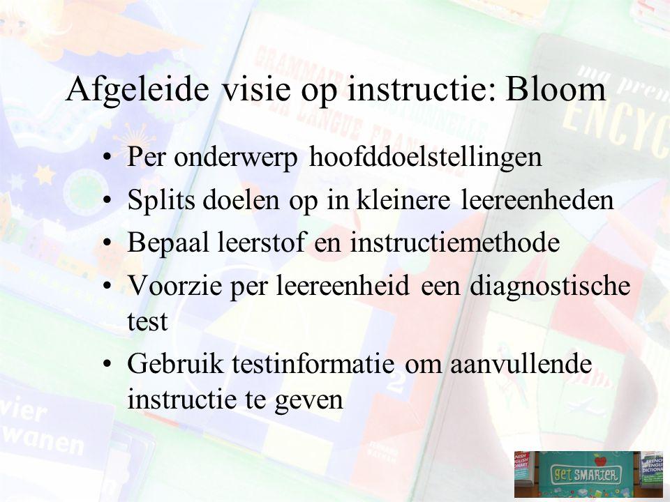 Afgeleide visie op instructie: Bloom Per onderwerp hoofddoelstellingen Splits doelen op in kleinere leereenheden Bepaal leerstof en instructiemethode Voorzie per leereenheid een diagnostische test Gebruik testinformatie om aanvullende instructie te geven