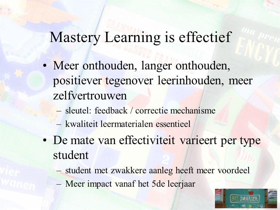 Mastery Learning is effectief Meer onthouden, langer onthouden, positiever tegenover leerinhouden, meer zelfvertrouwen –sleutel: feedback / correctie mechanisme –kwaliteit leermaterialen essentieel De mate van effectiviteit varieert per type student –student met zwakkere aanleg heeft meer voordeel –Meer impact vanaf het 5de leerjaar