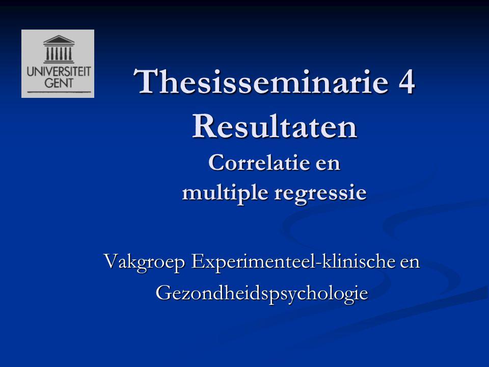 Thesisseminarie 4 Resultaten Correlatie en multiple regressie Vakgroep Experimenteel-klinische en Gezondheidspsychologie