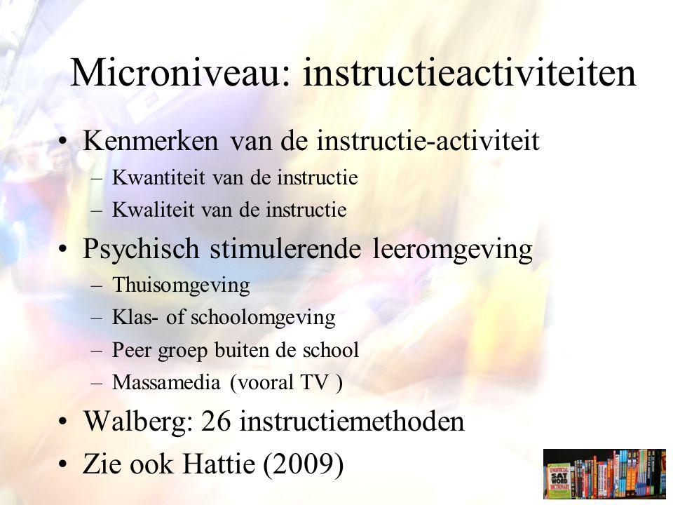 Microniveau: instructieactiviteiten Kenmerken van de instructie-activiteit –Kwantiteit van de instructie –Kwaliteit van de instructie Psychisch stimulerende leeromgeving –Thuisomgeving –Klas- of schoolomgeving –Peer groep buiten de school –Massamedia (vooral TV ) Walberg: 26 instructiemethoden Zie ook Hattie (2009)