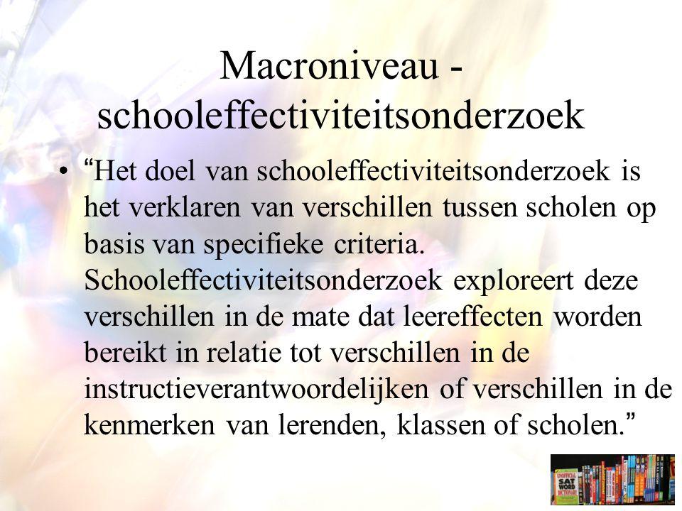 Macroniveau - schooleffectiviteitsonderzoek Het doel van schooleffectiviteitsonderzoek is het verklaren van verschillen tussen scholen op basis van specifieke criteria.