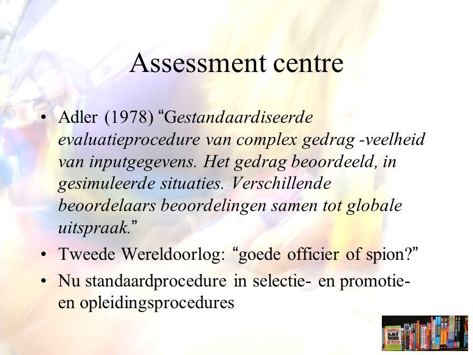 Assessment centre Adler (1978) Gestandaardiseerde evaluatieprocedure van complex gedrag -veelheid van inputgegevens.