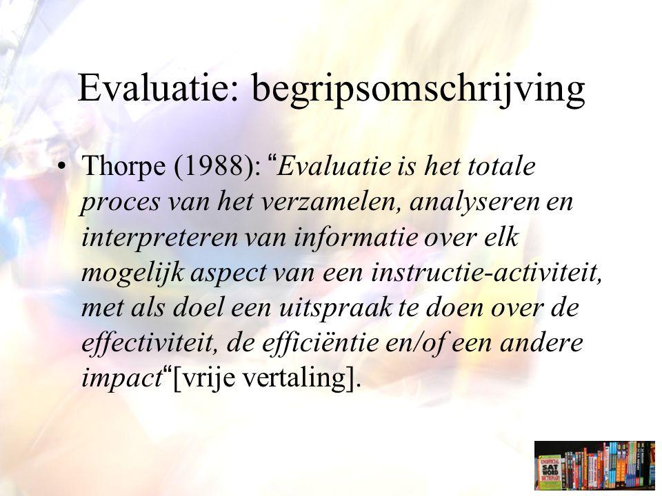 Evaluatie en assessment Thorpe (1988): Evaluatie is het totale proces van het verzamelen, analyseren en interpreteren van informatie over elk mogelijk aspect van een instructie-activiteit, met als doel een uitspraak te doen over de effectiviteit, de efficiëntie en/of een andere impact. .