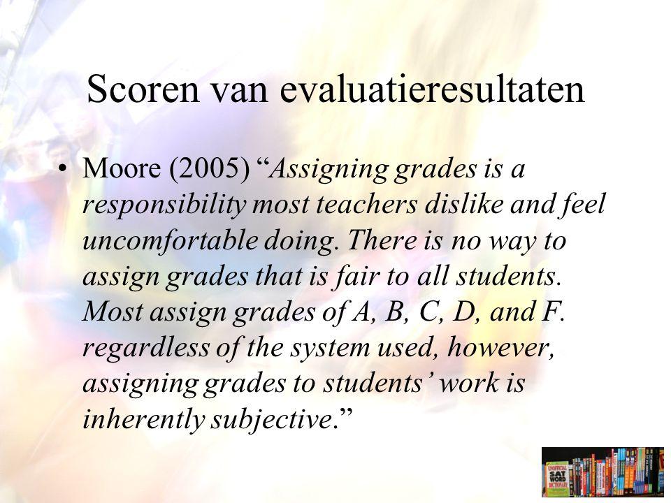 Scoren van evaluatieresultaten Moore (2005) Assigning grades is a responsibility most teachers dislike and feel uncomfortable doing.