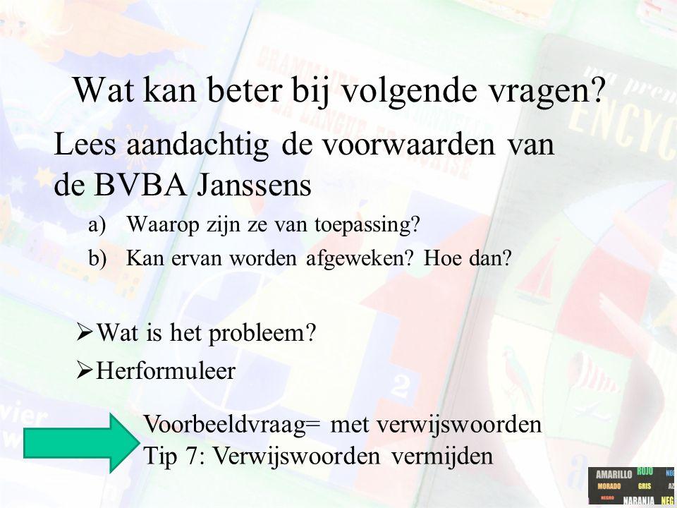 Wat kan beter bij volgende vragen? Lees aandachtig de voorwaarden van de BVBA Janssens a)Waarop zijn ze van toepassing? b)Kan ervan worden afgeweken?