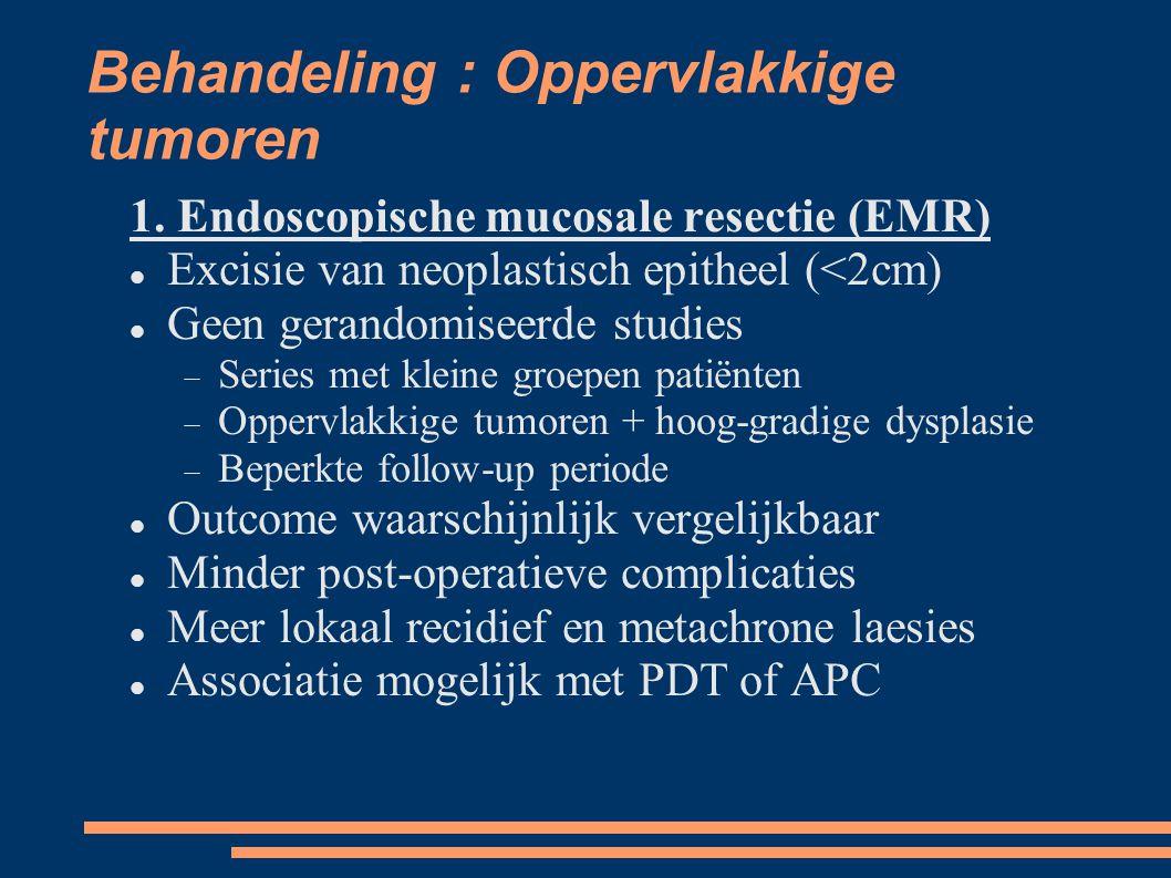 Behandeling : Oppervlakkige tumoren 1. Endoscopische mucosale resectie (EMR) Excisie van neoplastisch epitheel (<2cm) Geen gerandomiseerde studies 