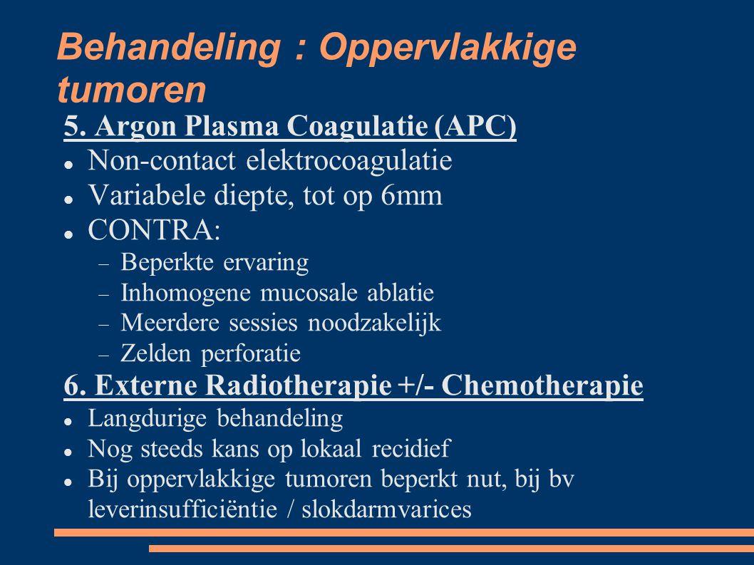 Behandeling : Oppervlakkige tumoren 5. Argon Plasma Coagulatie (APC) Non-contact elektrocoagulatie Variabele diepte, tot op 6mm CONTRA:  Beperkte er