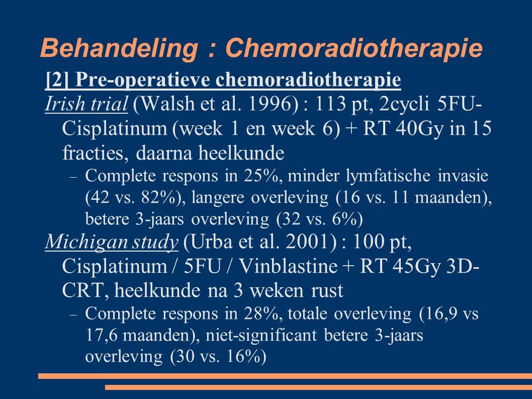 Behandeling : Chemoradiotherapie [2] Pre-operatieve chemoradiotherapie Irish trial (Walsh et al. 1996) : 113 pt, 2cycli 5FU- Cisplatinum (week 1 en we
