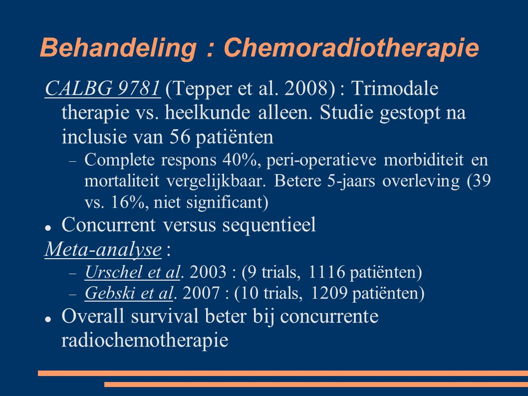 Behandeling : Chemoradiotherapie CALBG 9781 (Tepper et al. 2008) : Trimodale therapie vs. heelkunde alleen. Studie gestopt na inclusie van 56 patiënte
