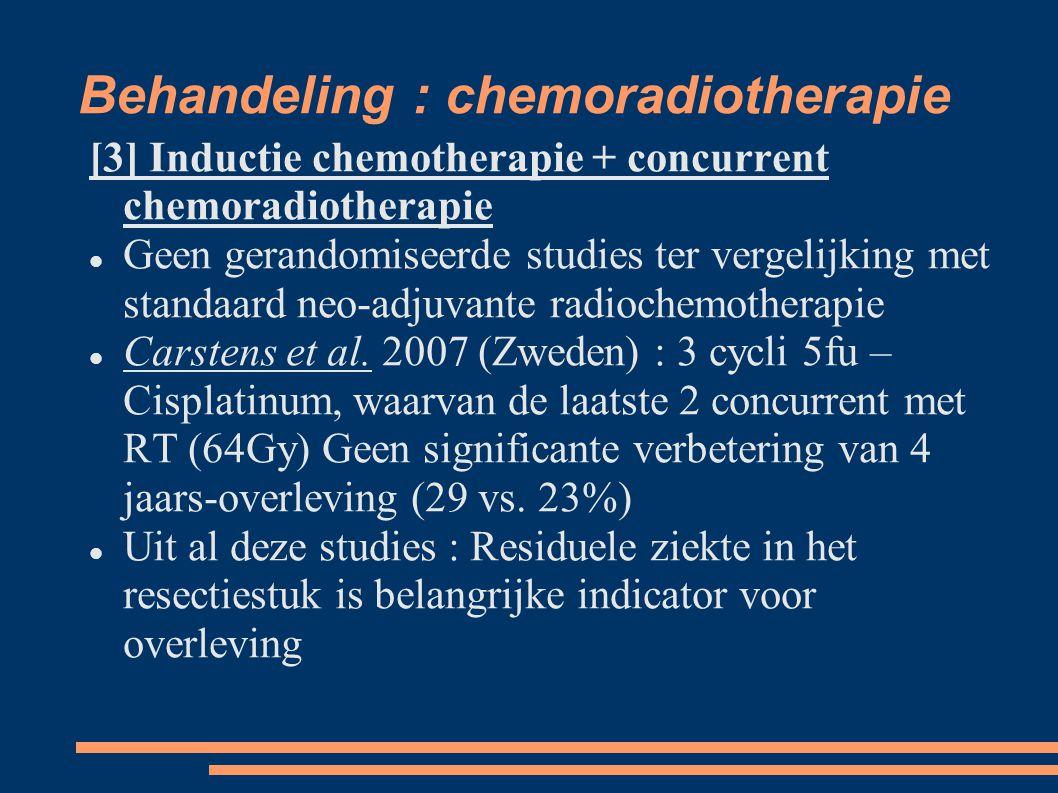 Behandeling : chemoradiotherapie [3] Inductie chemotherapie + concurrent chemoradiotherapie Geen gerandomiseerde studies ter vergelijking met standaar