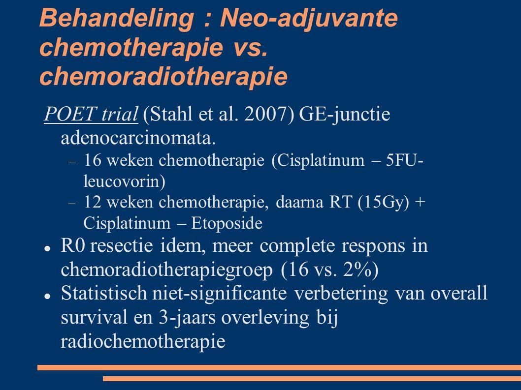 Behandeling : Neo-adjuvante chemotherapie vs. chemoradiotherapie POET trial (Stahl et al. 2007) GE-junctie adenocarcinomata.  16 weken chemotherapie
