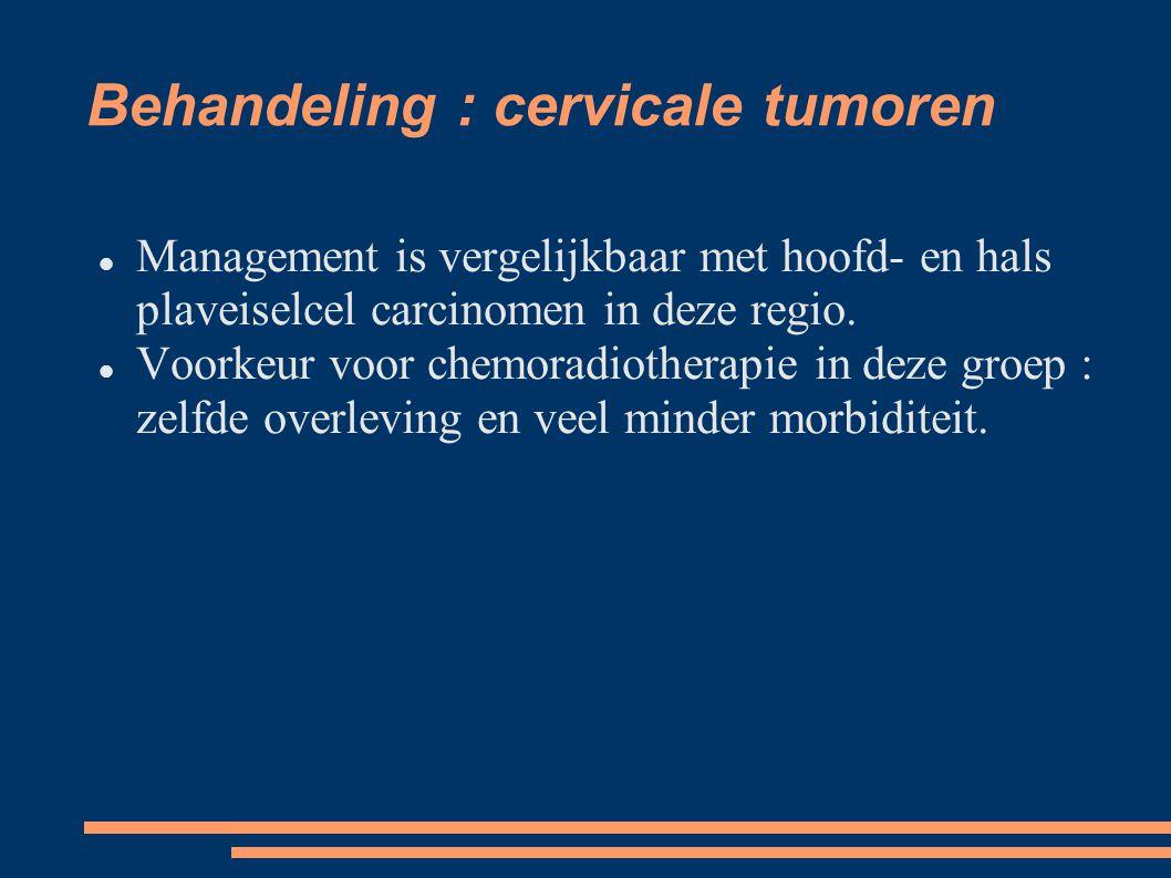 Behandeling : cervicale tumoren Management is vergelijkbaar met hoofd- en hals plaveiselcel carcinomen in deze regio. Voorkeur voor chemoradiotherapie