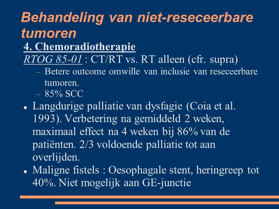 Behandeling van niet-reseceerbare tumoren 4. Chemoradiotherapie RTOG 85-01 : CT/RT vs. RT alleen (cfr. supra)  Betere outcome omwille van inclusie v