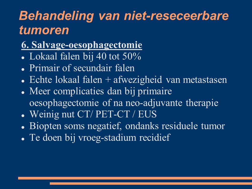 Behandeling van niet-reseceerbare tumoren 6. Salvage-oesophagectomie Lokaal falen bij 40 tot 50% Primair of secundair falen Echte lokaal falen + afwez