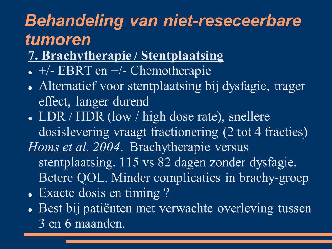 Behandeling van niet-reseceerbare tumoren 7. Brachytherapie / Stentplaatsing +/- EBRT en +/- Chemotherapie Alternatief voor stentplaatsing bij dysfagi