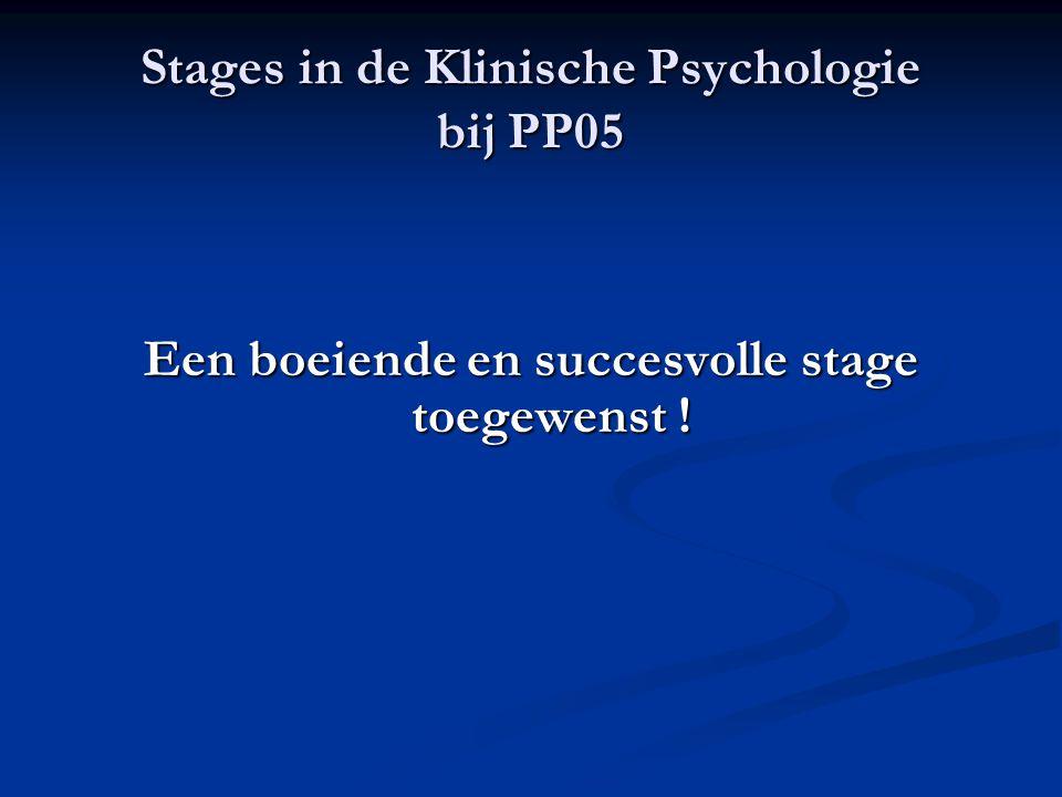 Stages in de Klinische Psychologie bij PP05 Een boeiende en succesvolle stage toegewenst !