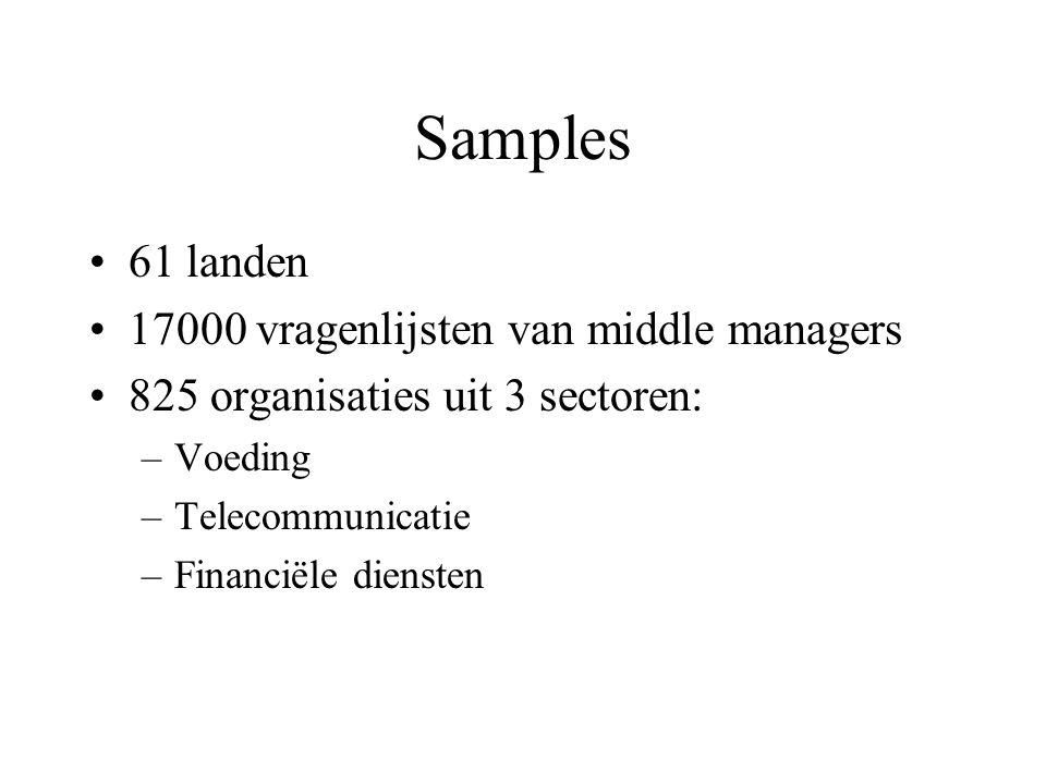 Samples 61 landen 17000 vragenlijsten van middle managers 825 organisaties uit 3 sectoren: –Voeding –Telecommunicatie –Financiële diensten