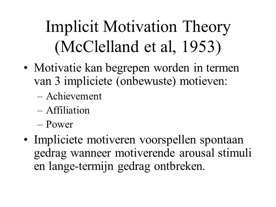Implicit Motivation Theory (McClelland et al, 1953) Motivatie kan begrepen worden in termen van 3 impliciete (onbewuste) motieven: –Achievement –Affiliation –Power Impliciete motiveren voorspellen spontaan gedrag wanneer motiverende arousal stimuli en lange-termijn gedrag ontbreken.