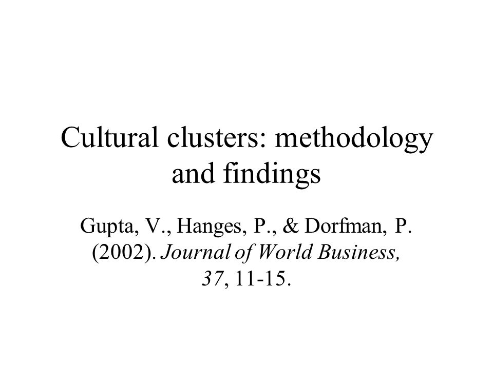 Cultural clusters: methodology and findings Gupta, V., Hanges, P., & Dorfman, P. (2002). Journal of World Business, 37, 11-15.