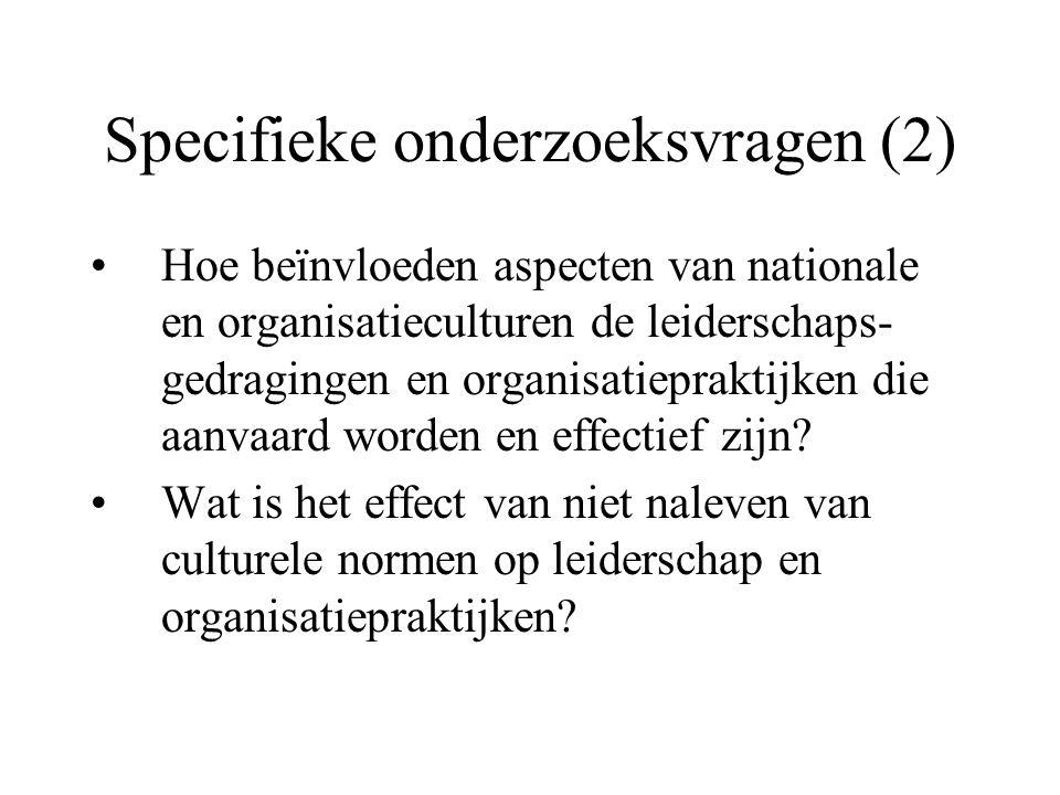 Specifieke onderzoeksvragen (2) Hoe beïnvloeden aspecten van nationale en organisatieculturen de leiderschaps- gedragingen en organisatiepraktijken die aanvaard worden en effectief zijn.