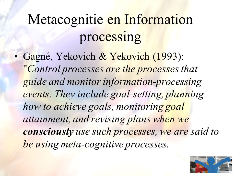 Metacognitie en Information processing Gagné, Yekovich & Yekovich (1993): Control processes are the processes that guide and monitor information-processing events.