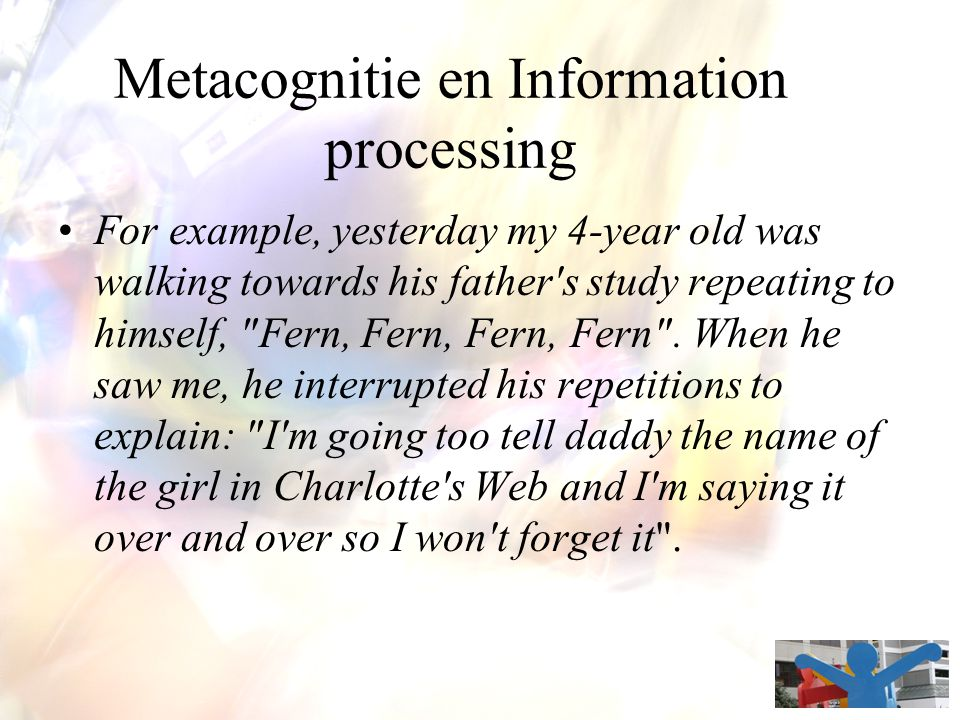 Metacognitie en Information processing For example, yesterday my 4-year old was walking towards his father s study repeating to himself, Fern, Fern, Fern, Fern .