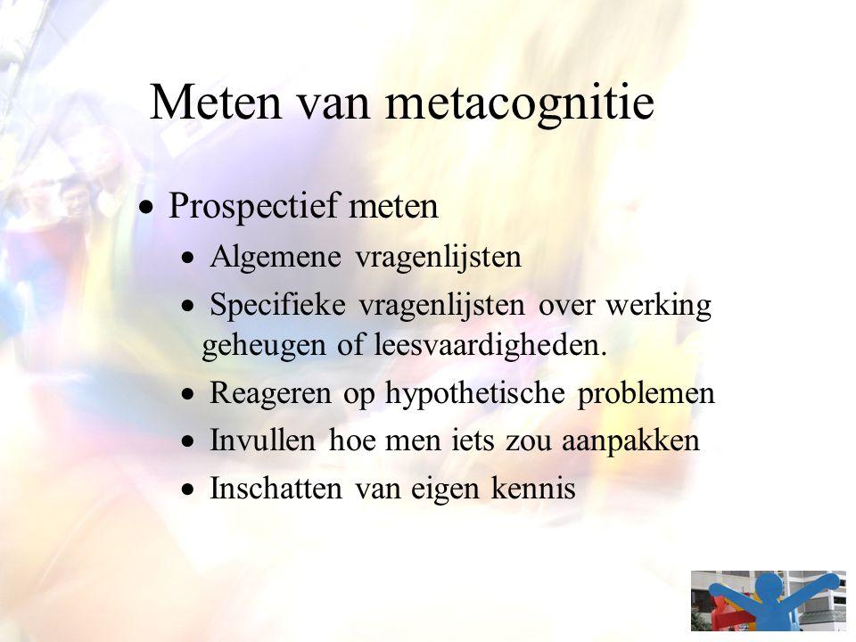 Meten van metacognitie  Prospectief meten  Algemene vragenlijsten  Specifieke vragenlijsten over werking geheugen of leesvaardigheden.  Reageren o